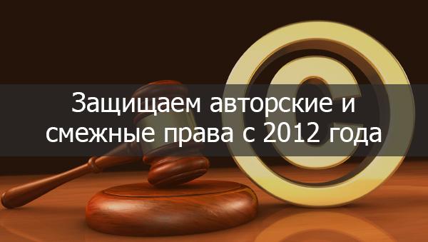Защищаем авторские и смежные права с 2012 года